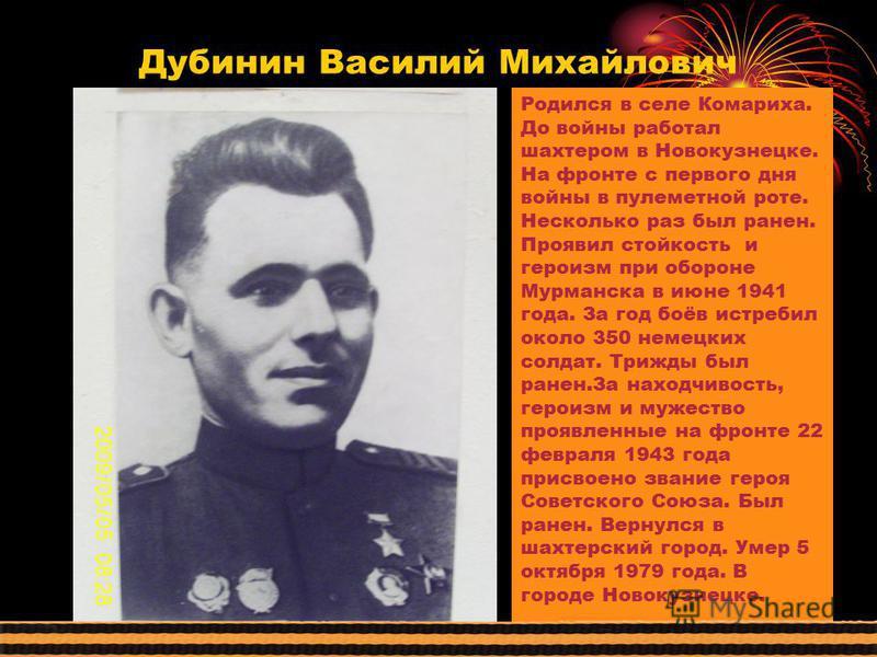 Дубинин Василий Михайлович Родился в селе Комариха. До войны работал шахтером в Новокузнецке. На фронте с первого дня войны в пулеметной роте. Несколько раз был ранен. Проявил стойкость и героизм при обороне Мурманска в июне 1941 года. За год боёв ис