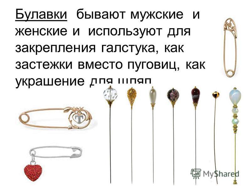 Булавки бывают мужские и женские и используют для закрепления галстука, как застежки вместо пуговиц, как украшение для шляп.