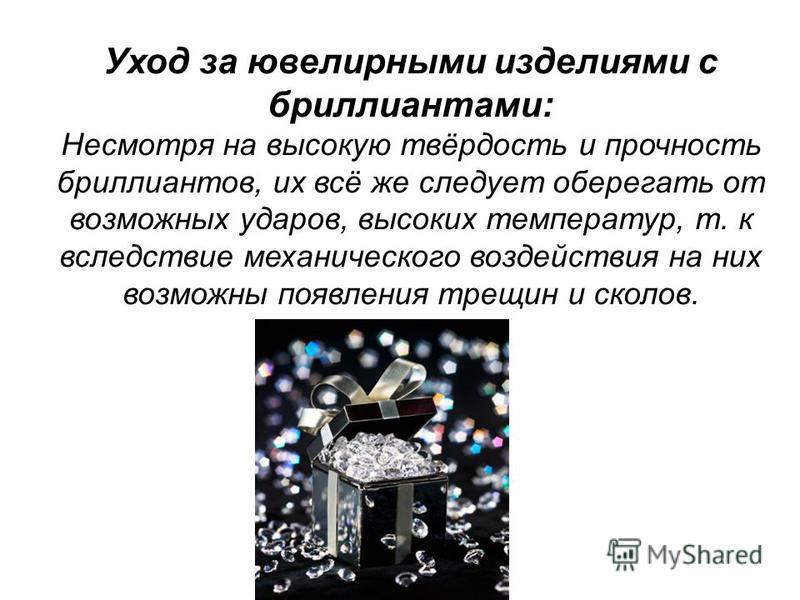 Уход за ювелирными изделиями с бриллиантами: Несмотря на высокую твёрдость и прочность бриллиантов, их всё же следует оберегать от возможных ударов, высоких температур, т. к вследствие механического воздействия на них возможны появления трещин и скол