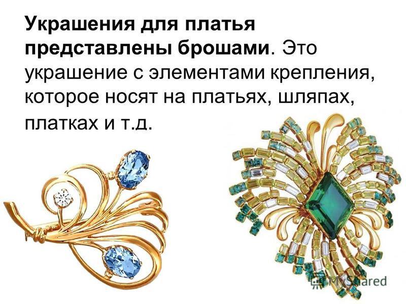 Украшения для платья представлены брошами. Это украшение с элементами крепления, которое носят на платьях, шляпах, платках и т.д.