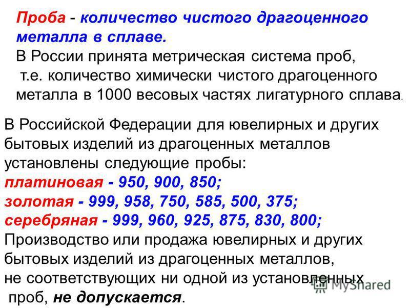 Проба - количество чистого драгоценного металла в сплаве. В России принята метрическая система проб, т.е. количество химически чистого драгоценного металла в 1000 весовых частях лигатурного сплава. В Российской Федерации для ювелирных и других бытовы