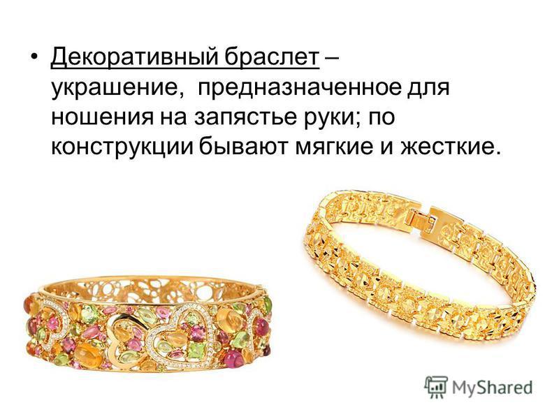 Декоративный браслет – украшение, предназначенное для ношения на запястье руки; по конструкции бывают мягкие и жесткие.