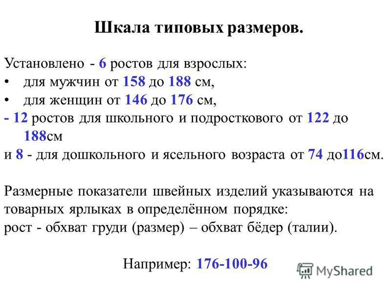 Шкала типовых размеров. Установлено - 6 ростов для взрослых: для мужчин от 158 до 188 см, для женщин от 146 до 176 см, - 12 ростов для школьного и подросткового от 122 до 188 см и 8 - для дошкольного и ясельного возраста от 74 до 116 см. Размерные по
