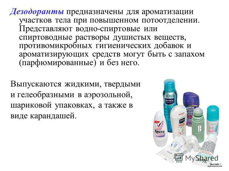 Дезодоранты предназначены для ароматизации участков тела при повышенном потоотделении. Представляют водно-спиртовые или спиртоводные растворы душистых веществ, противомикробных гигиенических добавок и ароматизирующих средств могут быть с запахом (пар