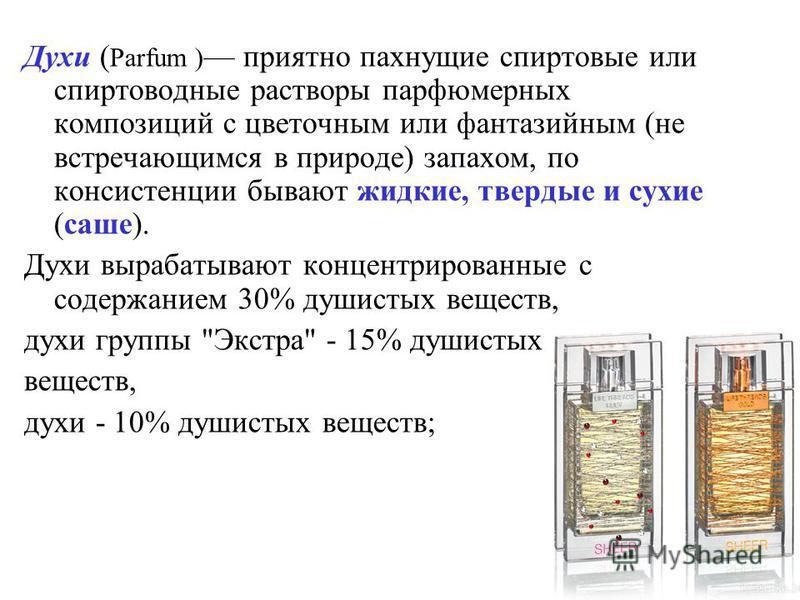 Духи ( Parfum ) приятно пахнущие спиртовые или спиртоводные растворы парфюмерных композиций с цветочным или фантазийным (не встречающимся в природе) запахом, по консистенции бывают жидкие, твердые и сухие (саше). Духи вырабатывают концентрированные с