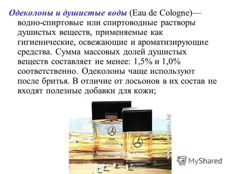 Одеколоны и душистые воды (Eau de Cologne) водно-спиртовые или спиртоводные растворы душистых веществ, применяемые как гигиенические, освежающие и ароматизирующие средства. Сумма массовых долей душистых веществ составляет не менее: 1,5% и 1,0% соотве