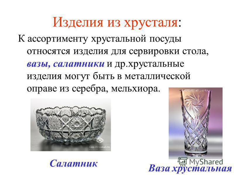 Изделия из хрусталя: К ассортименту хрустальной посуды относятся изделия для сервировки стола, вазы, салатники и др.хрустальные изделия могут быть в металлической оправе из серебра, мельхиора. Ваза хрустальная Салатник