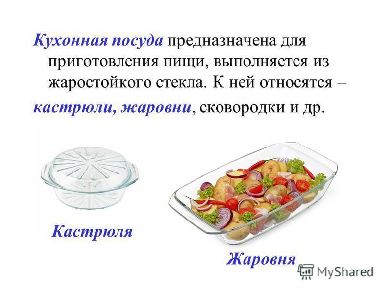Кухонная посуда предназначена для приготовления пищи, выполняется из жаростойкого стекла. К ней относятся – кастрюли, жаровни, сковородки и др. Кастрюля Жаровня