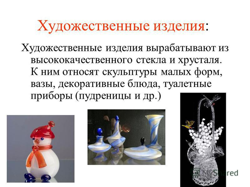Художественные изделия: Художественные изделия вырабатывают из высококачественного стекла и хрусталя. К ним относят скульптуры малых форм, вазы, декоративные блюда, туалетные приборы (пудреницы и др.)
