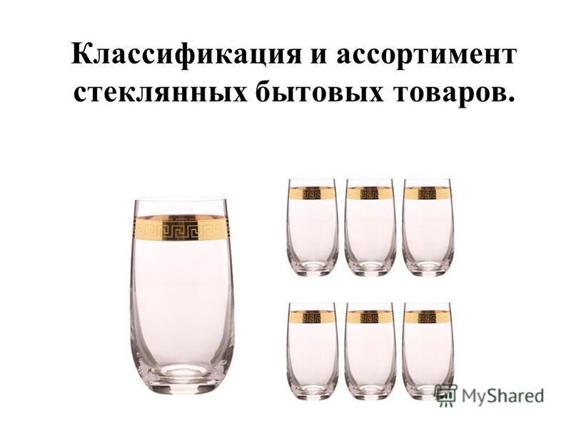 Классификация и ассортимент стеклянных бытовых товаров.