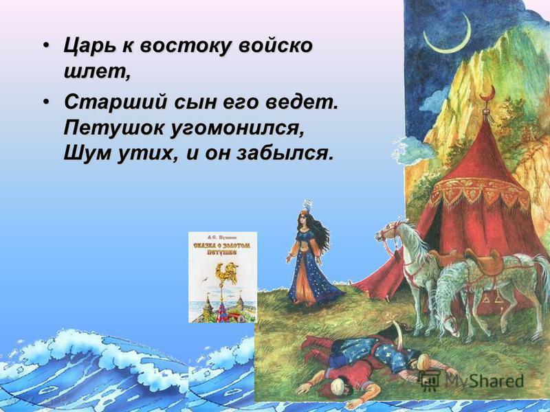 Царь к востоку войско шлет,Царь к востоку войско шлет, Старший сын его ведет. Петушок угомонился, Шум утих, и он забылся.Старший сын его ведет. Петушок угомонился, Шум утих, и он забылся.