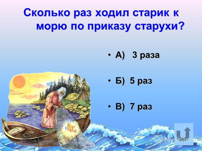 Сколько раз ходил старик к морю по приказу старухи? А) 3 разаА) 3 раза Б) 5 разБ) 5 раз В) 7 разВ) 7 раз