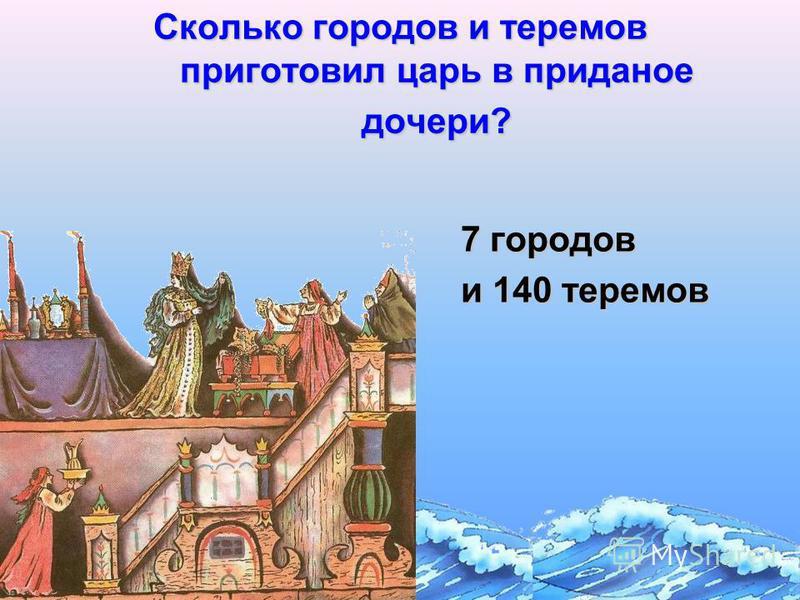 Сколько городов и теремов приготовил царь в приданое дочери? 7 городов и 140 теремов