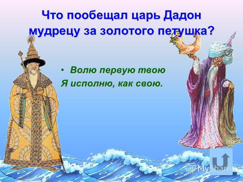 Что пообещал царь Дадон мудрецу за золотого петушка? Волю первую твою Волю первую твою Я исполню, как свою.