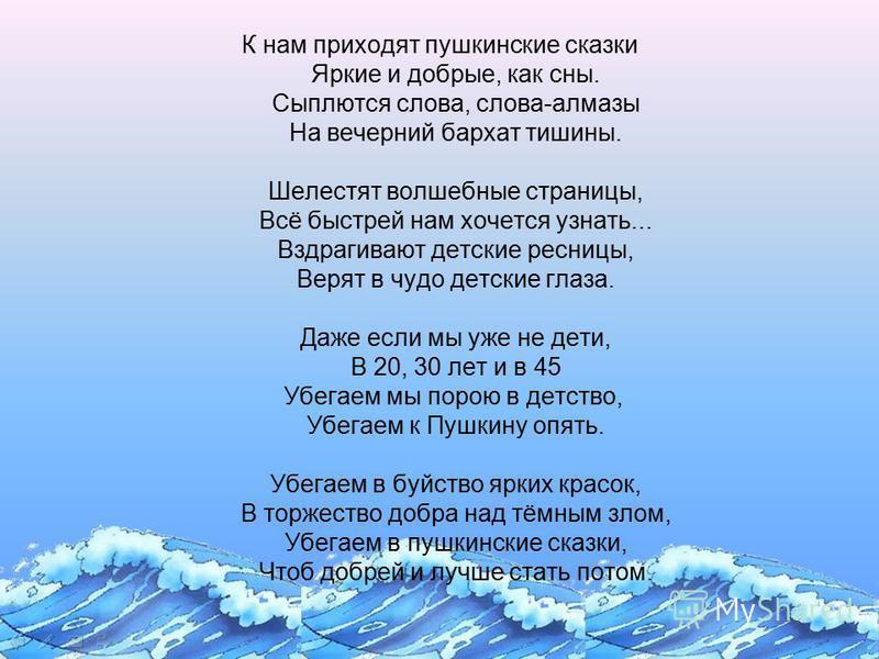 К нам приходят пушкинские сказки Яркие и добрые, как сны. Сыплются слова, слова-алмазы На вечерний бархат тишины. Шелестят волшебные страницы, Всё быстрей нам хочется узнать... Вздрагивают детские ресницы, Верят в чудо детские глаза. Даже если мы уже