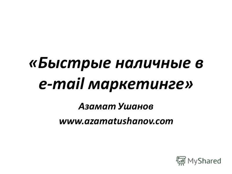«Быстрые наличные в e-mail маркетинге» Азамат Ушанов www.azamatushanov.com