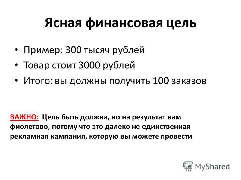 Ясная финансовая цель Пример: 300 тысяч рублей Товар стоит 3000 рублей Итого: вы должны получить 100 заказов ВАЖНО: Цель быть должна, но на результат вам фиолетово, потому что это далеко не единственная рекламная кампания, которую вы можете провести