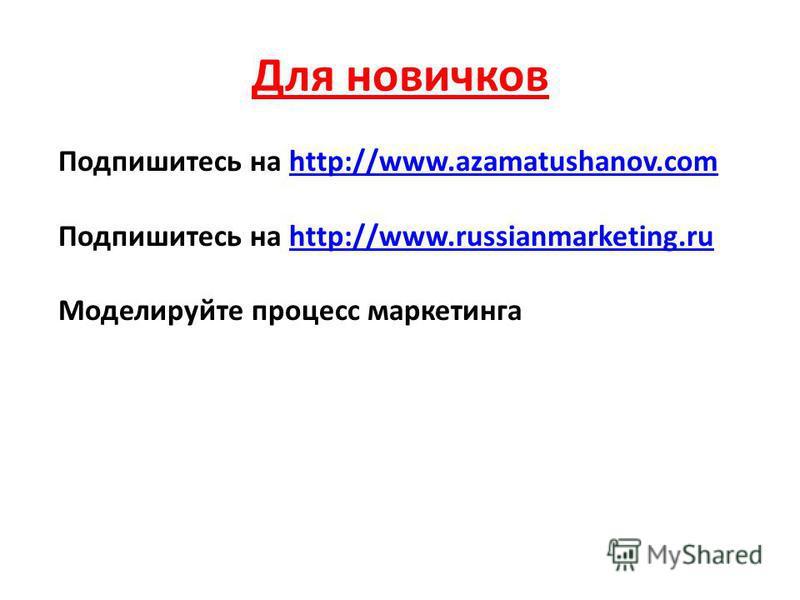 Для новичков Подпишитесь на http://www.azamatushanov.comhttp://www.azamatushanov.com Подпишитесь на http://www.russianmarketing.ruhttp://www.russianmarketing.ru Моделируйте процесс маркетинга