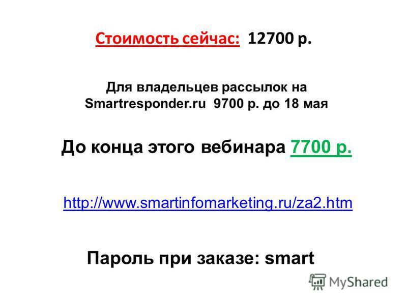 Стоимость сейчас: 12700 р. Для владельцев рассылок на Smartresponder.ru 9700 р. до 18 мая До конца этого вебинара 7700 р. http://www.smartinfomarketing.ru/za2. htm Пароль при заказе: smart