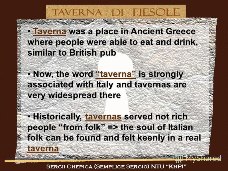 Sergii Chepiga (Semplice Sergio) NTU KhPI Taverna was a place in Ancient Greece where people were able to eat and drink, similar to British pub Taverna was a place in Ancient Greece where people were able to eat and drink, similar to British pub Now,