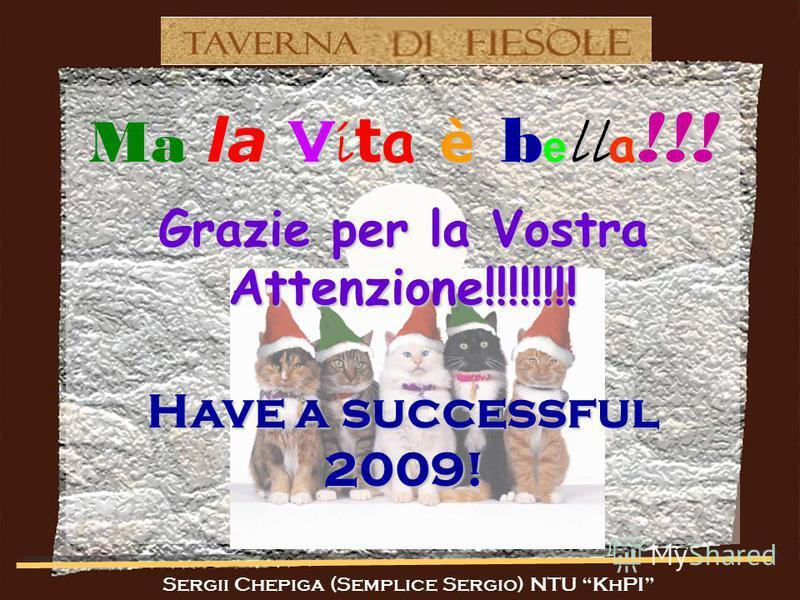 Sergii Chepiga (Semplice Sergio) NTU KhPI Ma la V i t a è b e ll a !!! Grazie per la Vostra Attenzione!!!!!!!! Have a successful 2009!