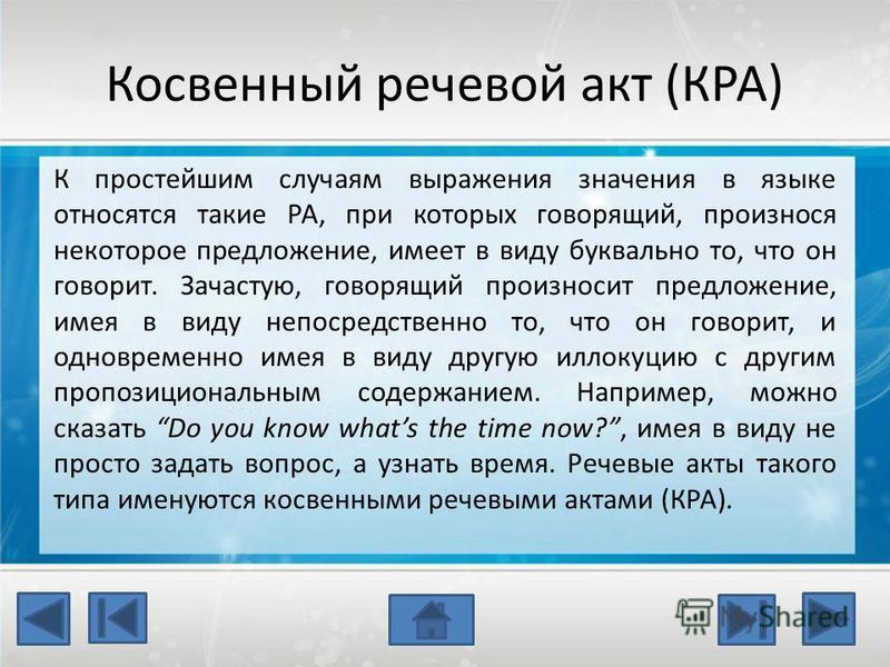 Косвенный речевой акт (КРА) К простейшим случаям выражения значения в языке относятся такие РА, при которых говорящий, произнося некоторое предложение, имеет в виду буквально то, что он говорит. Зачастую, говорящий произносит предложение, имея в виду