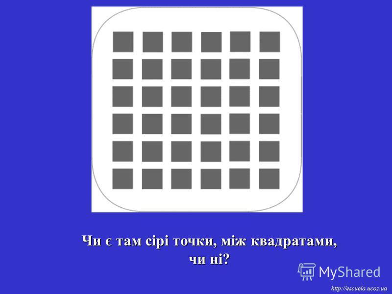 http://escuela.ucoz.ua Чи є там сірі точки, між квадратами, чи ні?