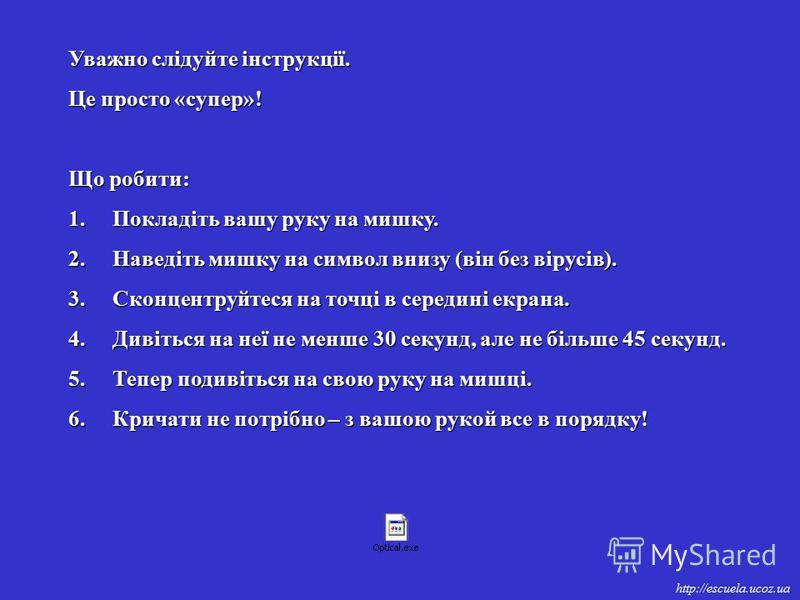 http://escuela.ucoz.ua Уважно слідуйте інструкції. Це просто «супер»! Що робити: 1. Покладіть вашу руку на мишку. 2. Наведіть мишку на символ внизу (він без вірусів). 3. Сконцентруйтеся на точці в середині екрана. 4. Дивіться на неї не менше 30 секун