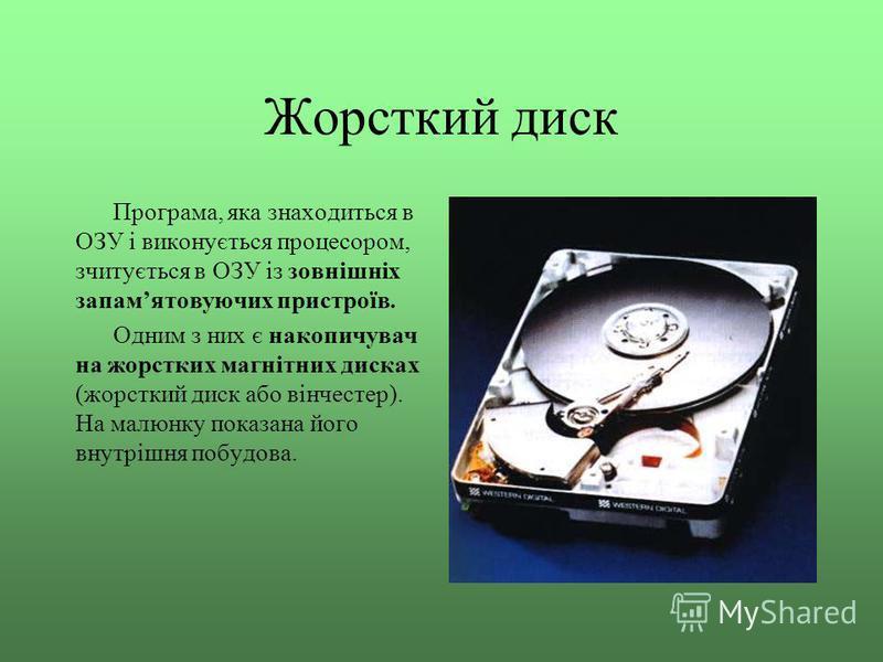 Жорсткий диск Програма, яка знаходиться в ОЗУ і виконується процесором, зчитується в ОЗУ із зовнішніх запамятовуючих пристроїв. Одним з них є накопичувач на жорстких магнітних дисках (жорсткий диск або вінчестер). На малюнку показана його внутрішня п