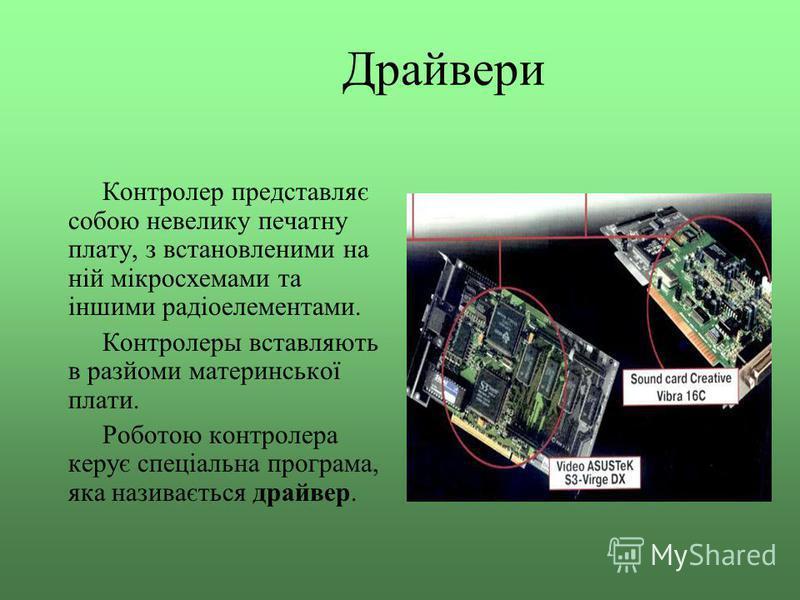 Драйвери Контролер представляє собою невелику печатну плату, з встановленими на ній мікросхемами та іншими радіоелементами. Контролеры вставляють в разйоми материнської плати. Роботою контролера керує спеціальна програма, яка називається драйвер.