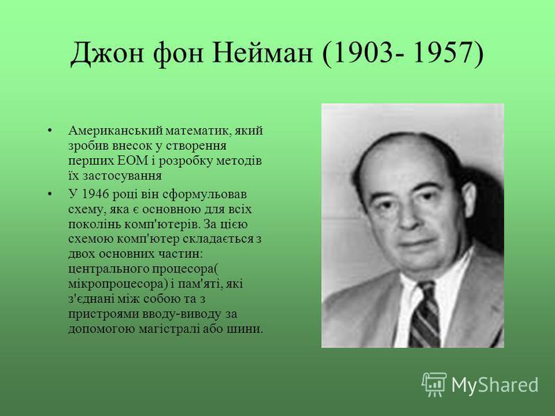 Джон фон Нейман (1903- 1957) Американський математик, який зробив внесок у створення перших ЕОМ і розробку методів їх застосування У 1946 році він сформульовав схему, яка є основною для всіх поколінь комп'ютерів. За цією схемою комп'ютер складається