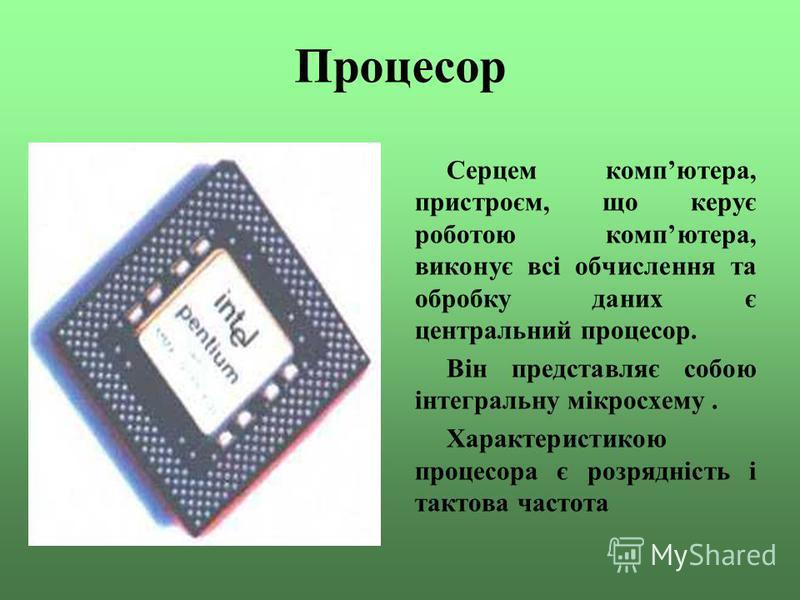Процесор Серцем компютера, пристроєм, що керує роботою компютера, виконує всі обчислення та обробку даних є центральний процесор. Він представляє собою інтегральну мікросхему. Характеристикою процесора є розрядність і тактова частота