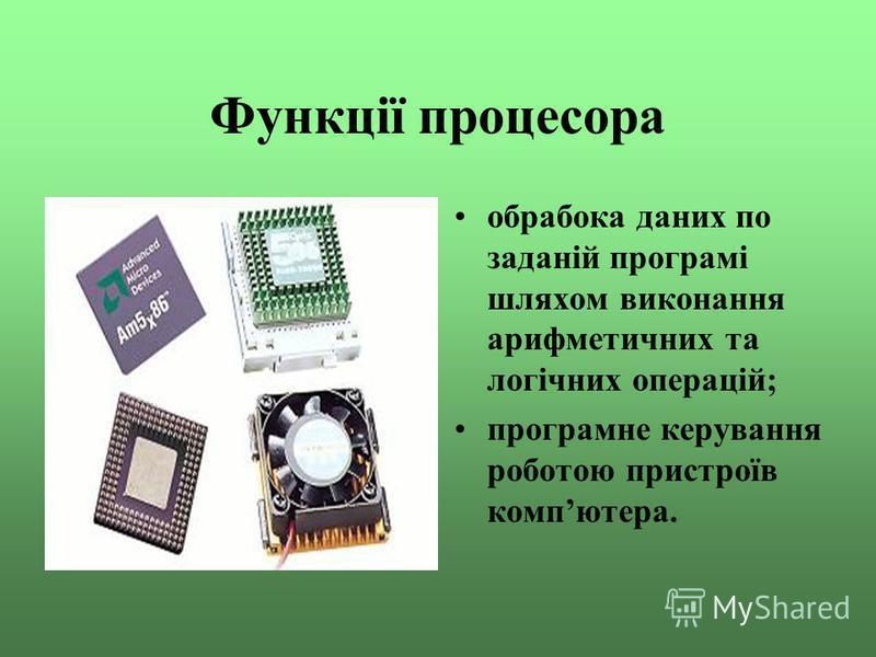Функції процесора обрабока даних по заданій програмі шляхом виконання арифметичних та логічних операцій; програмне керування роботою пристроїв компютера.