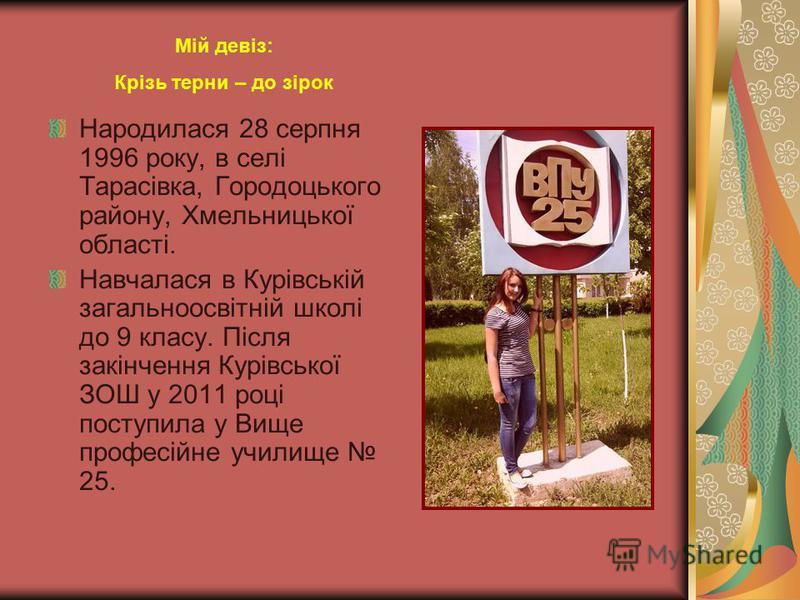 Народилася 28 серпня 1996 року, в селі Тарасівка, Городоцького району, Хмельницької області. Навчалася в Курівській загальноосвітній школі до 9 класу. Після закінчення Курівської ЗОШ у 2011 році поступила у Вище професійне училище 25. Мій девіз: Кріз