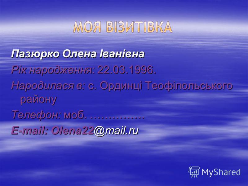Пазюрко Олена Іванівна Рік народження: 22.03.1996. Народилася в: с. Ординці Теофіпольського району Телефон: моб. …………… E-mail: Olena22@mail.ru