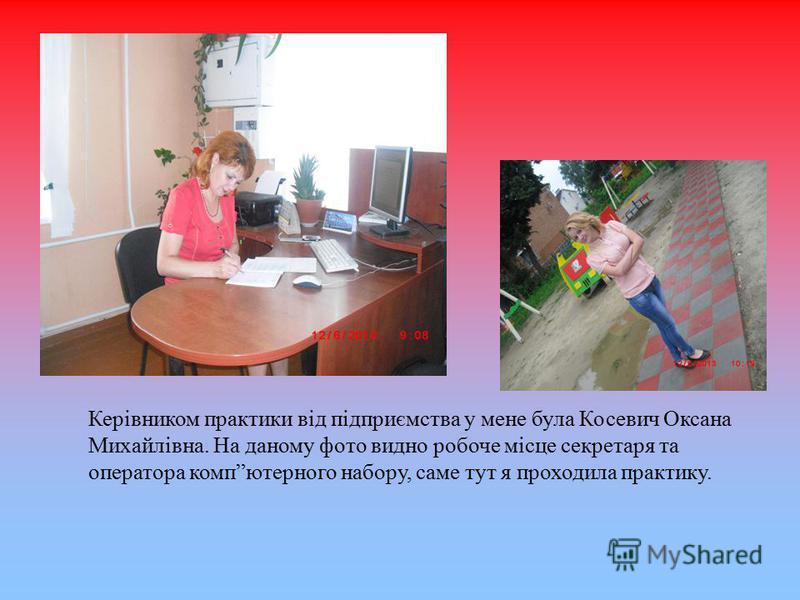 Керівником практики від підприємства у мене була Косевич Оксана Михайлівна. На даному фото видно робоче місце секретаря та оператора компютерного набору, саме тут я проходила практику.