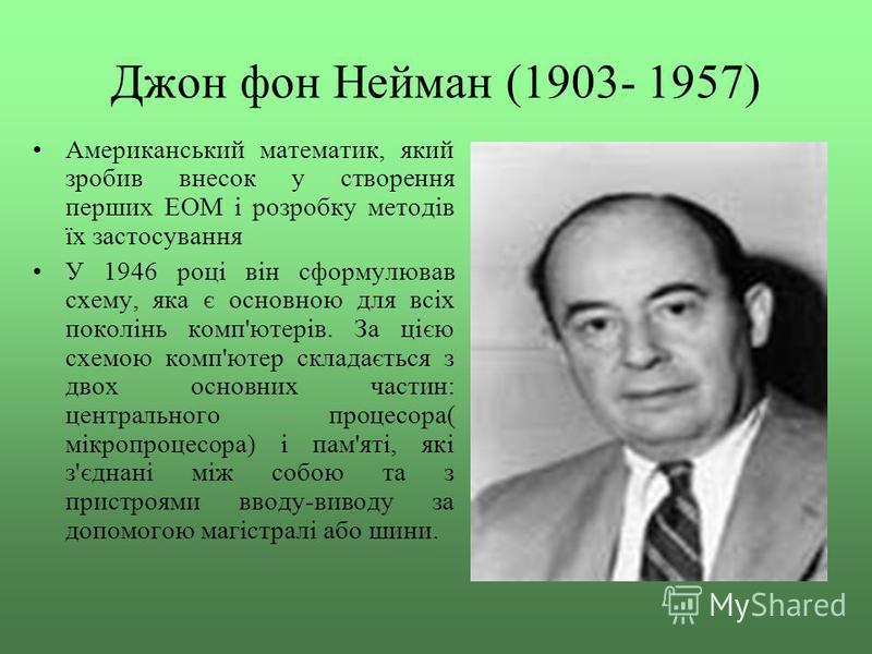 Джон фон Нейман (1903- 1957) Американський математик, який зробив внесок у створення перших ЕОМ і розробку методів їх застосування У 1946 році він сформулював схему, яка є основною для всіх поколінь комп'ютерів. За цією схемою комп'ютер складається з