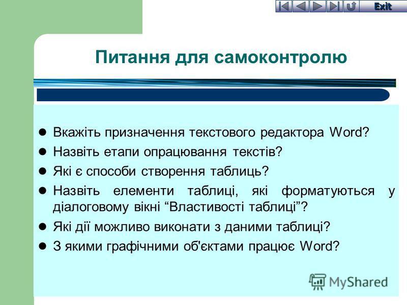 Exit Питання для самоконтролю Вкажіть призначення текстового редактора Word? Назвіть етапи опрацювання текстів? Які є способи створення таблиць? Назвіть елементи таблиці, які форматуються у діалоговому вікні Властивості таблиці? Які дії можливо викон