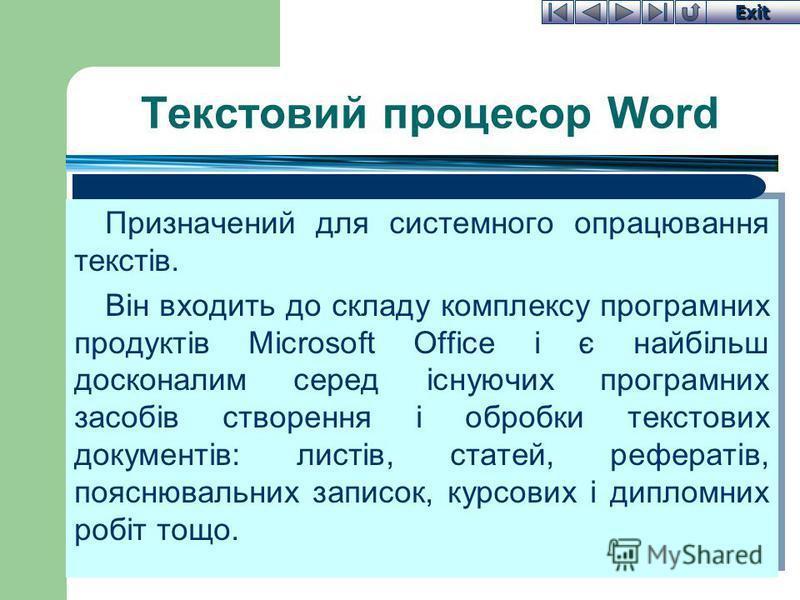 Exit Текстовий процесор Word Призначений для системного опрацювання текстів. Він входить до складу комплексу програмних продуктів Microsoft Office і є найбільш досконалим серед існуючих програмних засобів створення і обробки текстових документів: лис