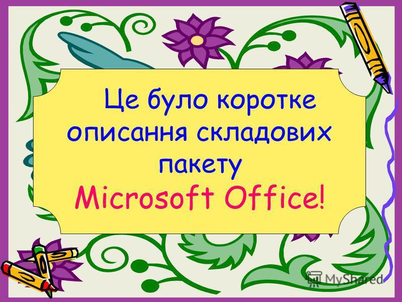 Це було коротке описання складових пакету Microsoft Office!