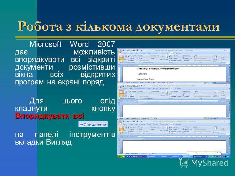 Робота з кількома документами Microsoft Word 2007 дає можливість впорядкувати всі відкриті документи, розмістивши вікна всіх відкритих програм на екрані поряд. Впорядкувати всі Для цього слід клацнути кнопку Впорядкувати всі на панелі інструментів вк