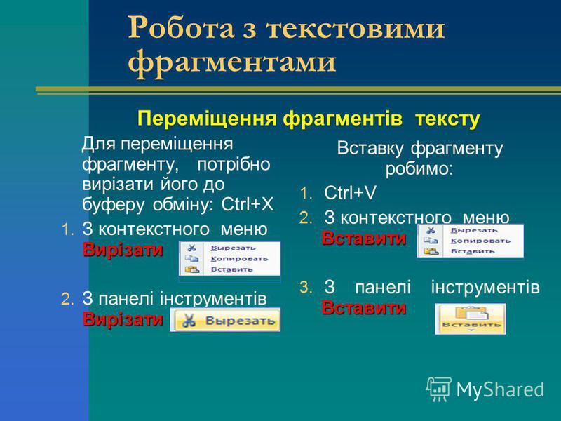 Переміщення фрагментів тексту Для переміщення фрагменту, потрібно вирізати його до буферу обміну: Ctrl+Х Вирізати 1. З контекстного меню Вирізати Вирізати 2. З панелі інструментів Вирізати Вставку фрагменту робимо: 1. Ctrl+V Вставити 2. З контекстног
