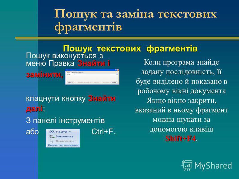 Пошук текстових фрагментів Знайти і Пошук виконується з меню Правка Знайти ізамінити, Знайти далі клацнути кнопку Знайти далі; З панелі інструментів або Ctrl+F. Пошук та заміна текстових фрагментів Коли програма знайде задану послідовність, її буде в