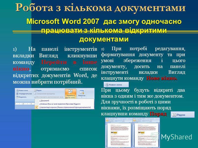 Microsoft Word 2007 дає змогу одночасно працювати з кількома відкритими документами Робота з кількома документами 1) На панелі інструментів вкладки Вигляд кликнувши команду Перейти в інше вікно, отримаємо список відкритих документів Word, де можна ви