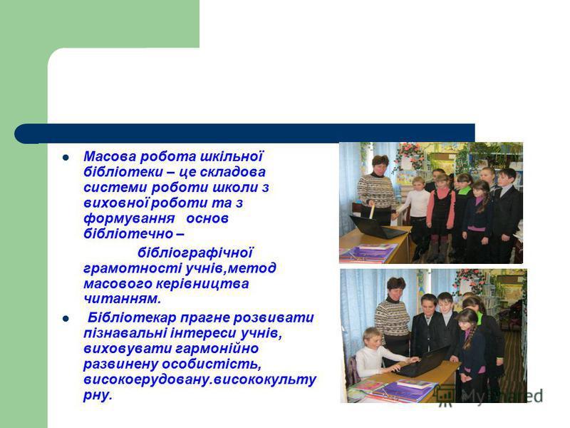 Масова робота шкільної бібліотеки – це складова системи роботи школи з виховної роботи та з формування основ бібліотечно – бібліографічної грамотності учнів,метод масового керівництва читанням. Бібліотекар прагне розвивати пізнавальні інтереси учнів,