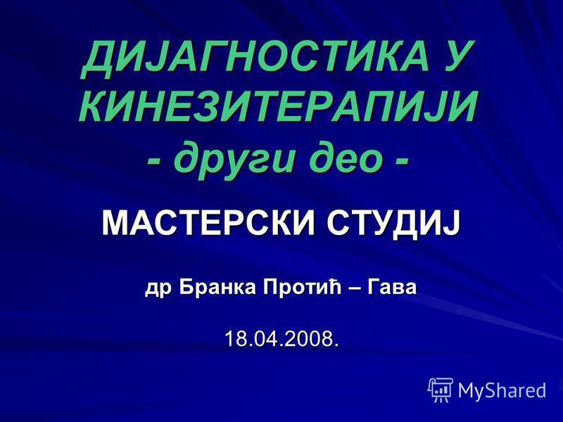 ДИЈАГНОСТИКА У КИНЕЗИТЕРАПИЈИ - други део - МАСТЕРСКИ СТУДИЈ др Бранка Протић – Гава 18.04.2008.