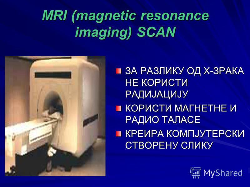 MRI (magnetic resonance imaging) SCAN ЗА РАЗЛИКУ ОД Х-ЗРАКА НЕ КОРИСТИ РАДИЈАЦИЈУ КОРИСТИ МАГНЕТНЕ И РАДИО ТАЛАСЕ КРЕИРА КОМПЈУТЕРСКИ СТВОРЕНУ СЛИКУ