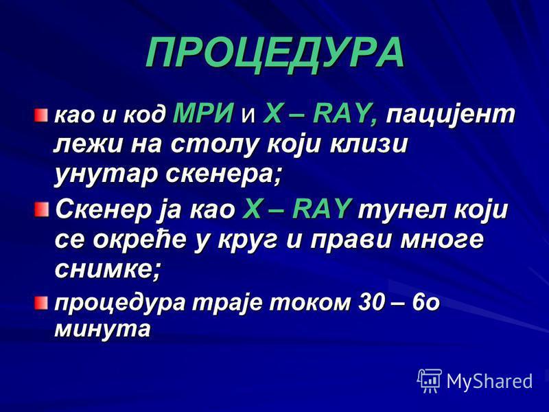 ПРОЦЕДУРА као и код МРИ и X – RAY, пацијент лежи на столу који клизи унутар скенера; Скенер ја као X – RAY тунел који се окреће у круг и прави многе снимке; процедура траје током 30 – 6о минута