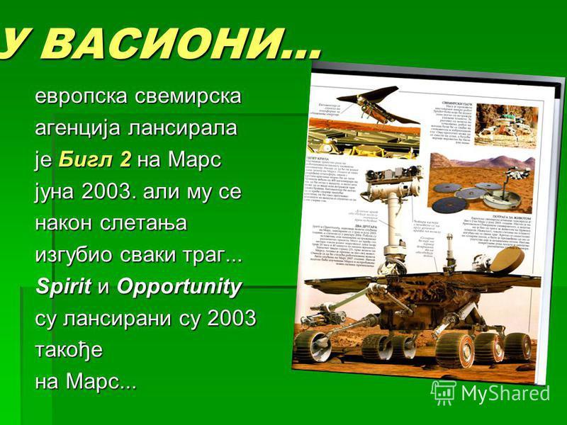 У ВАСИОНИ... европска свемирска агенција лансирала је Бигл 2 на Марс јуна 2003. али му се након слетања изгубио сваки траг... Spirit и Opportunity су лансирани су 2003 такође на Марс...