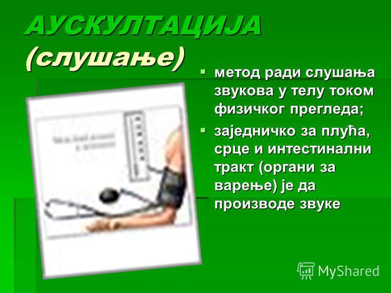 АУСКУЛТАЦИЈА (слушање) метод ради слушања звукова у телу током физичког прегледа; метод ради слушања звукова у телу током физичког прегледа; заједничко за плућа, срце и интестинални тракт (органи за варење) је да производе звуке заједничко за плућа,